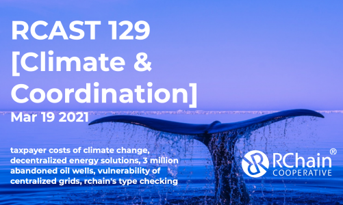 RCAST 129 – [Climate & Coordination]  Mar 19 2021- taxpayer costs of climate change, the advantages of decentralized energy solutions, 3 million abandoned oil wells, and the general vulnerability of our grid, RChain's type checking.