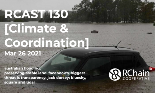 RCAST 130 – [Climate & Coordination] Mar 26 2021 – australian flooding, preserving arable land, transparency is facebook's biggest threat, jack dorsey: bluesky, square and tidal