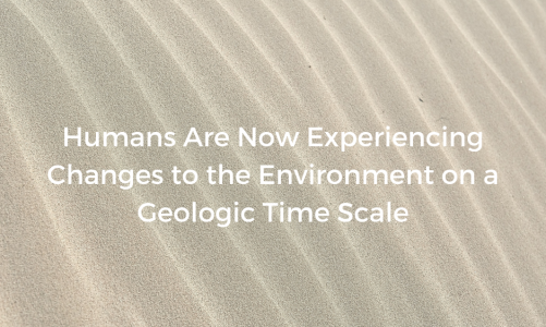 Humans Are Now Experiencing Changes to the Environment on a Geologic Time Scale