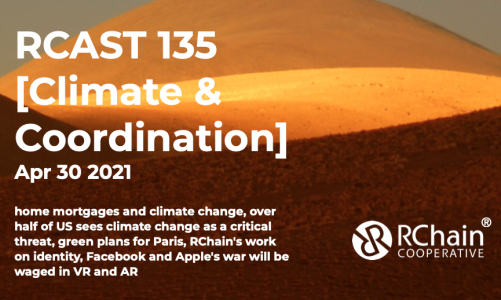 RCast 135 – [Climate & Coordination] Apr 30 2021 – home mortgages and climate change, over half of US sees climate change as a critical threat, green plans for Paris, RChain's work on identity, Facebook and Apple's war will be waged in VR and AR