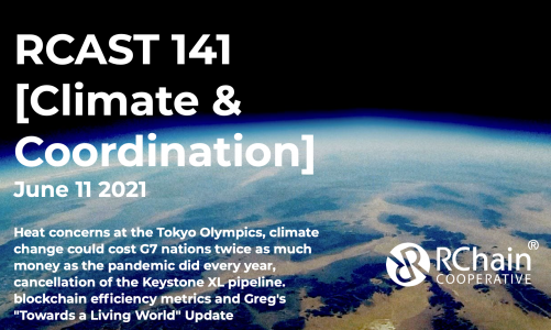 """RCast 141 – [Climate & Coordination] June 11 2021 – Heat concerns at the Tokyo Olympics, climate change could cost G7 nations twice as much money as the pandemic did every year, cancellation of the Keystone XL pipeline, blockchain efficiency metrics and Greg's """"Towards a Living World"""" Update"""