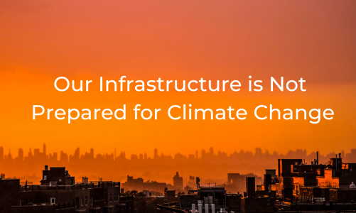 Our Infrastructure is Not Prepared for Climate Change